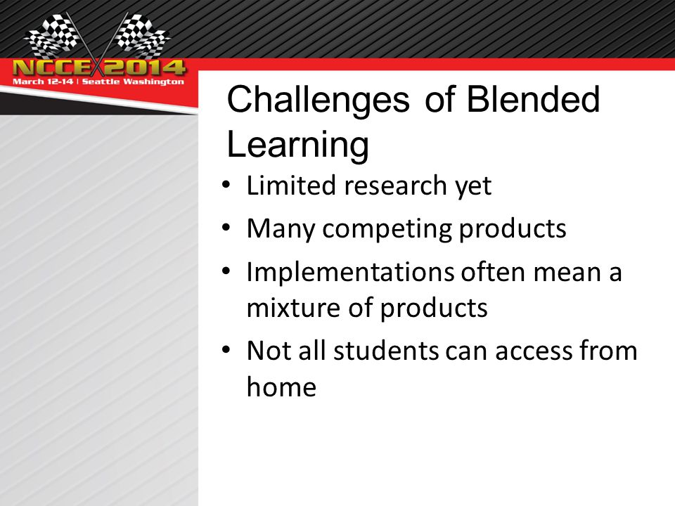 Challenges of Blended Learning Limited research yet Many competing products Implementations often mean a mixture of products Not all students can access from home