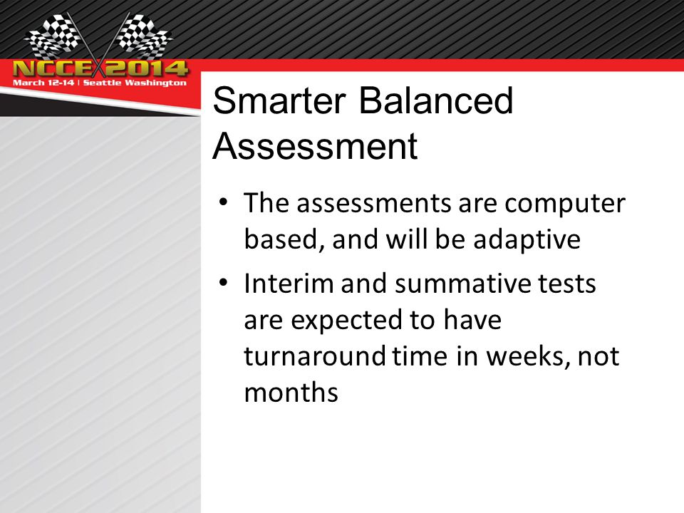 Smarter Balanced Assessment The assessments are computer based, and will be adaptive Interim and summative tests are expected to have turnaround time in weeks, not months