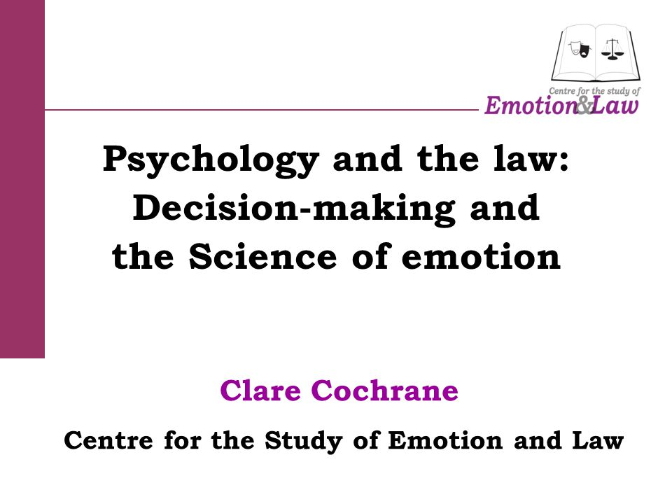 Clare Cochrane Centre for the Study of Emotion and Law Psychology and the law: Decision-making and the Science of emotion