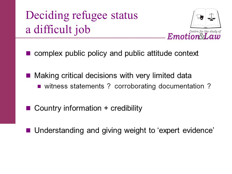 Deciding refugee status a difficult job complex public policy and public attitude context Making critical decisions with very limited data witness statements .