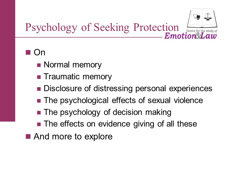 Psychology of Seeking Protection On Normal memory Traumatic memory Disclosure of distressing personal experiences The psychological effects of sexual violence The psychology of decision making The effects on evidence giving of all these And more to explore