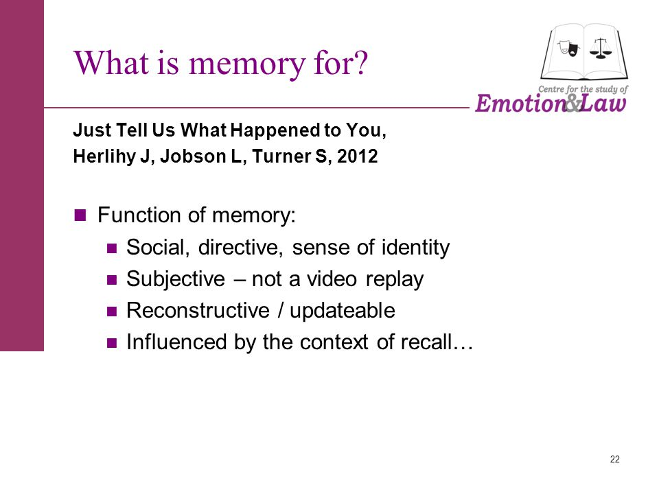 Just Tell Us What Happened to You, Herlihy J, Jobson L, Turner S, 2012 Function of memory: Social, directive, sense of identity Subjective – not a video replay Reconstructive / updateable Influenced by the context of recall… 22 What is memory for