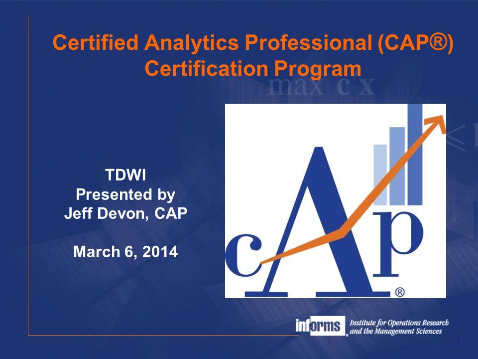 Certified Analytics Professional (CAP ® ) Certification Program 1 TDWI Presented by Jeff Devon, CAP March 6, 2014