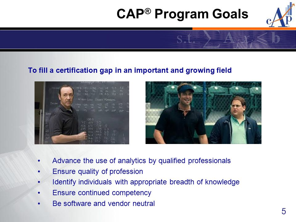 To fill a certification gap in an important and growing field 5 CAP ® Program Goals Advance the use of analytics by qualified professionals Ensure qua
