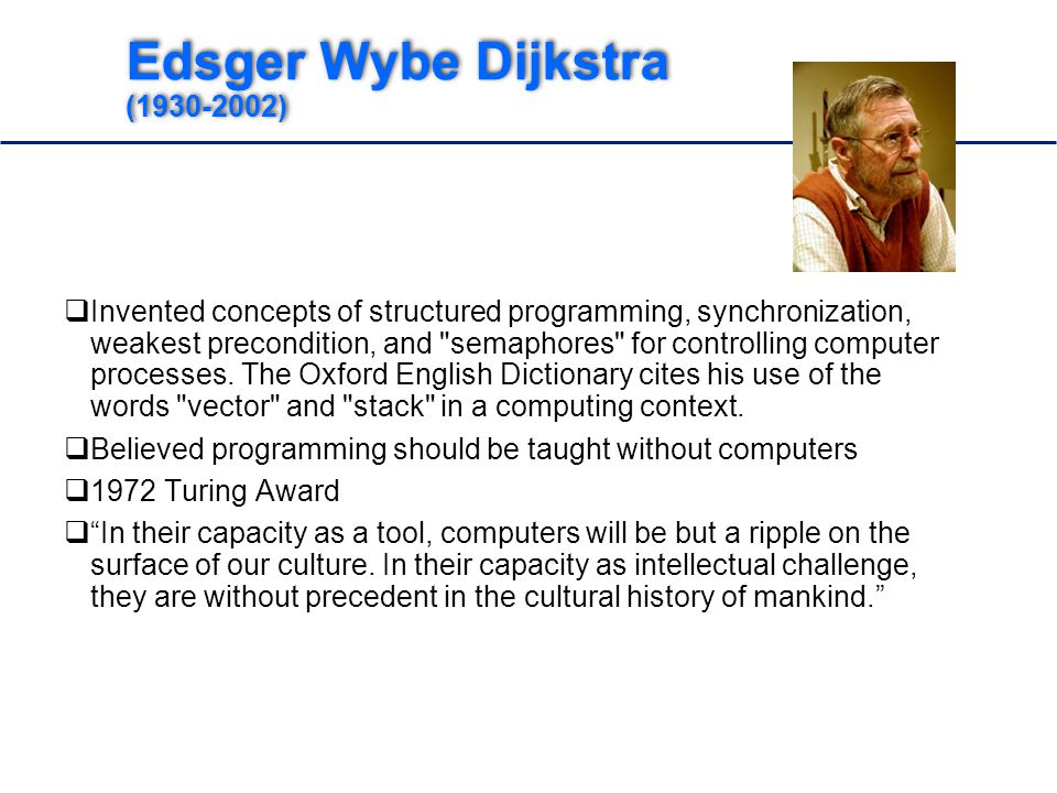 Edsger Wybe Dijkstra (1930-2002)  Invented concepts of structured programming, synchronization, weakest precondition, and semaphores for controlling computer processes.