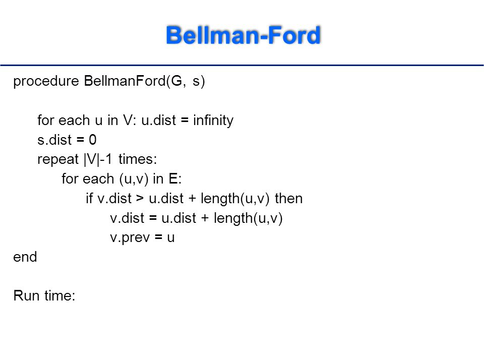 Bellman-Ford procedure BellmanFord(G, s) for each u in V: u.dist = infinity s.dist = 0 repeat |V|-1 times: for each (u,v) in E: if v.dist > u.dist + length(u,v) then v.dist = u.dist + length(u,v) v.prev = u end Run time: