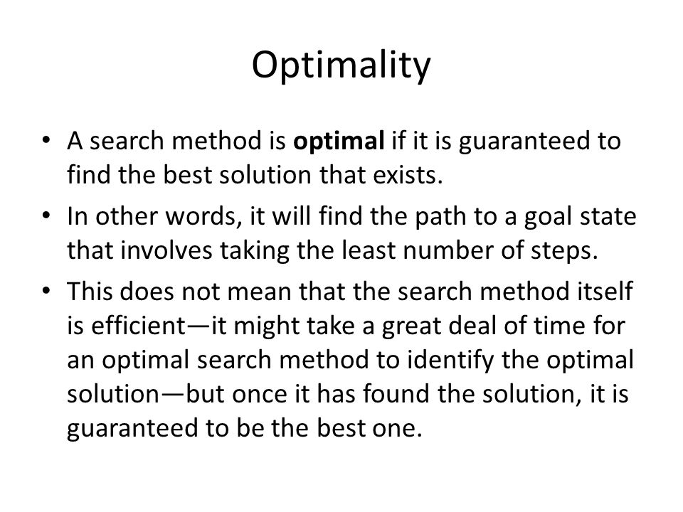 Optimality A search method is optimal if it is guaranteed to find the best solution that exists. In other words, it will find the path to a goal state