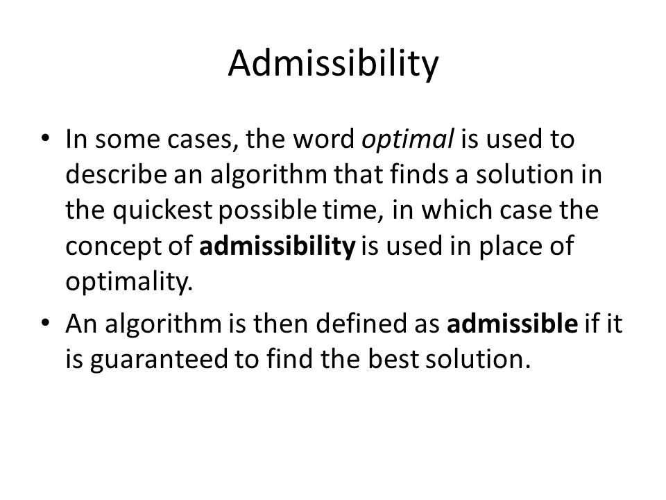 Admissibility In some cases, the word optimal is used to describe an algorithm that finds a solution in the quickest possible time, in which case the concept of admissibility is used in place of optimality.