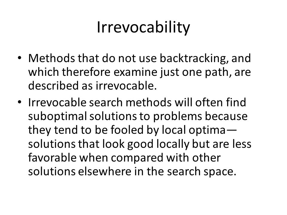 Irrevocability Methods that do not use backtracking, and which therefore examine just one path, are described as irrevocable.