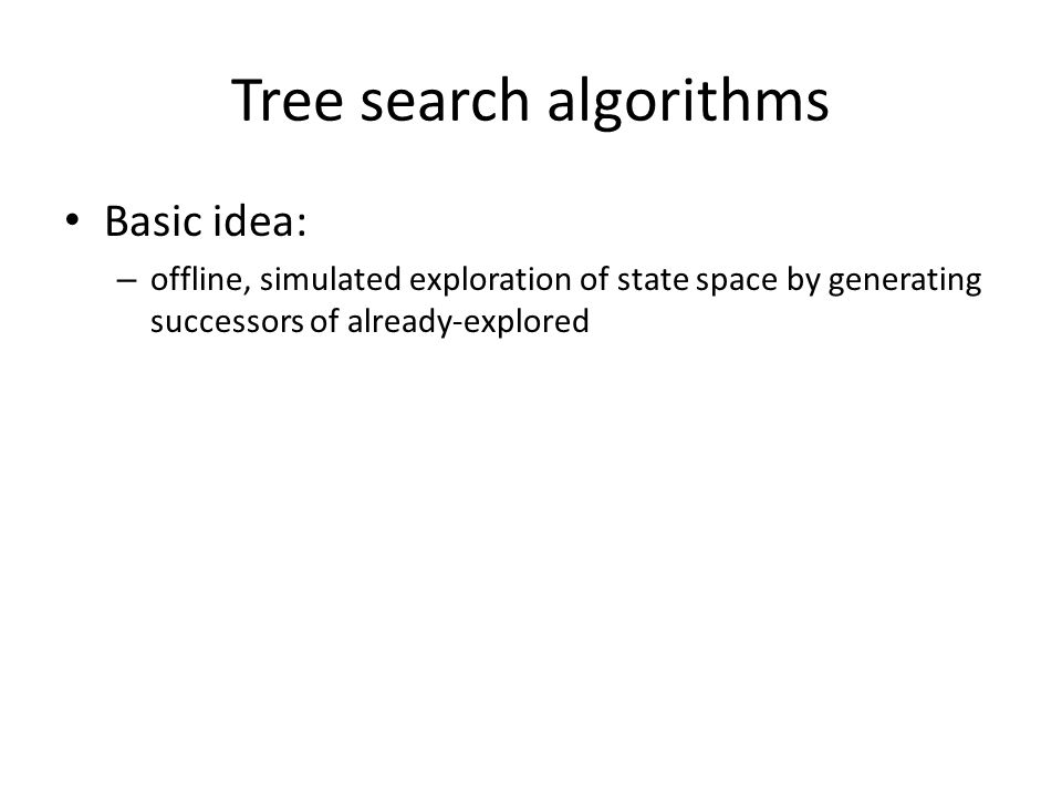 Tree search algorithms Basic idea: – offline, simulated exploration of state space by generating successors of already-explored