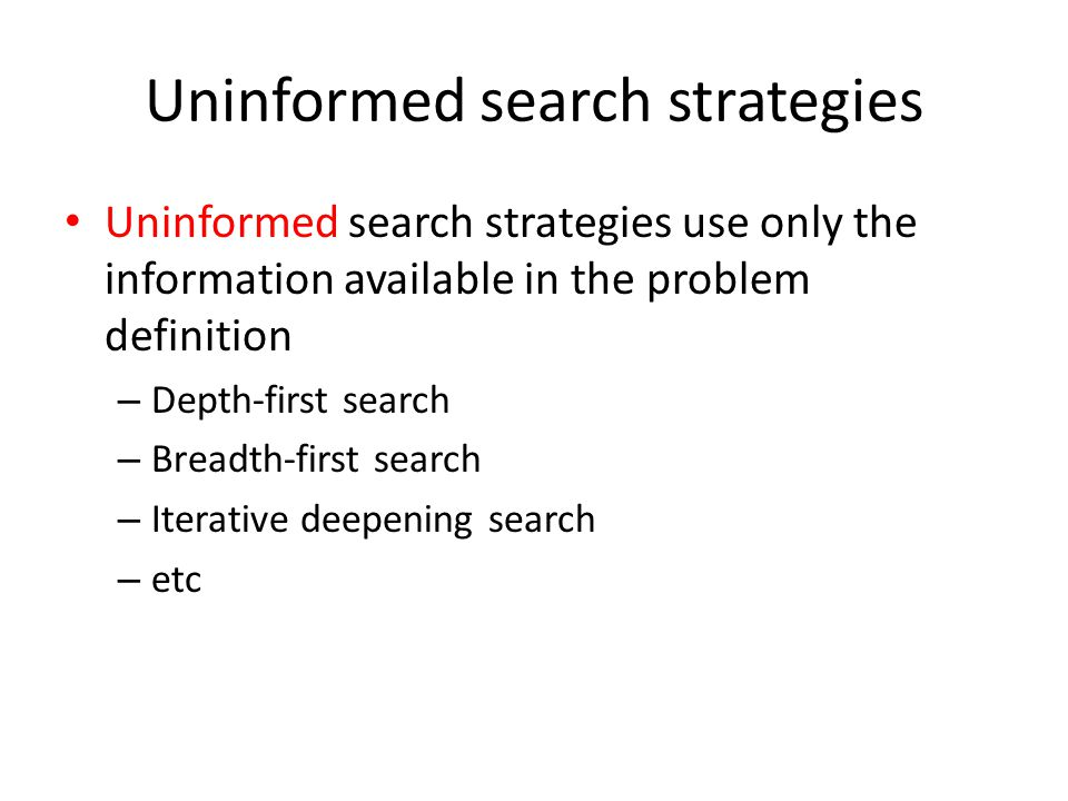 Uninformed search strategies Uninformed search strategies use only the information available in the problem definition – Depth-first search Breadth-fi