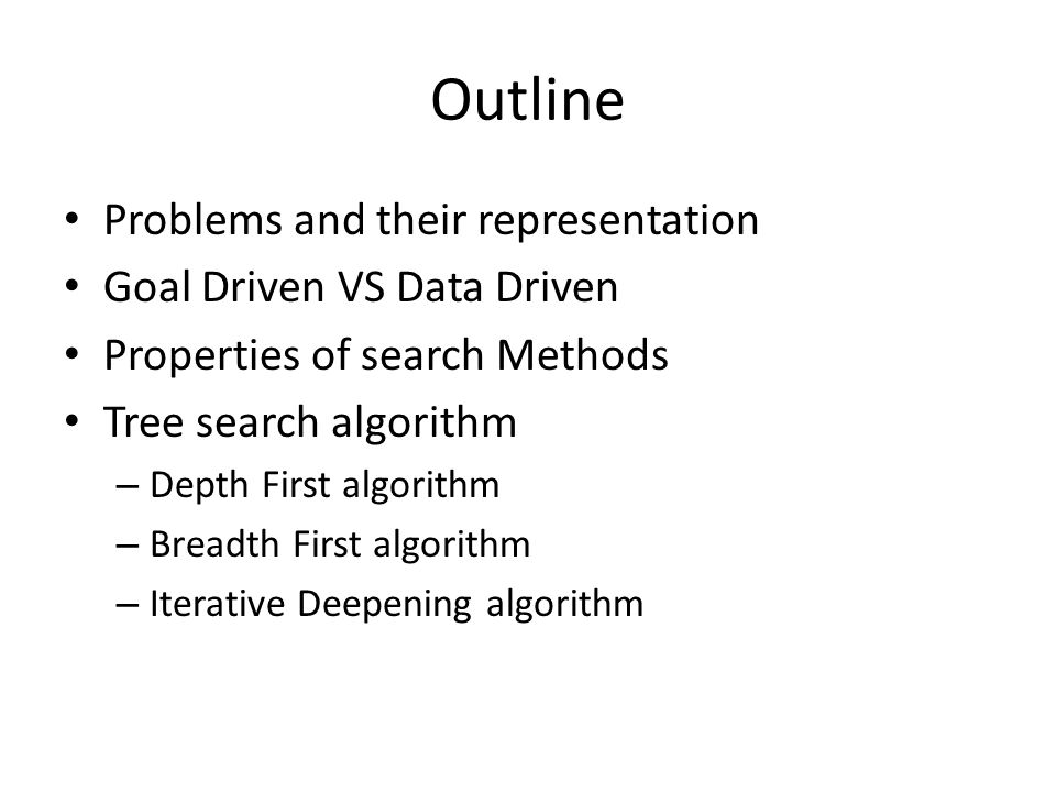 Outline Problems and their representation Goal Driven VS Data Driven Properties of search Methods Tree search algorithm – Depth First algorithm – Breadth First algorithm – Iterative Deepening algorithm