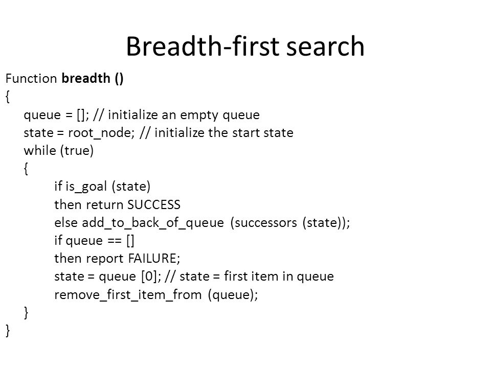 Breadth-first search Function breadth () { queue = []; // initialize an empty queue state = root_node; // initialize the start state while (true) { if is_goal (state) then return SUCCESS else add_to_back_of_queue (successors (state)); if queue == [] then report FAILURE; state = queue [0]; // state = first item in queue remove_first_item_from (queue); }