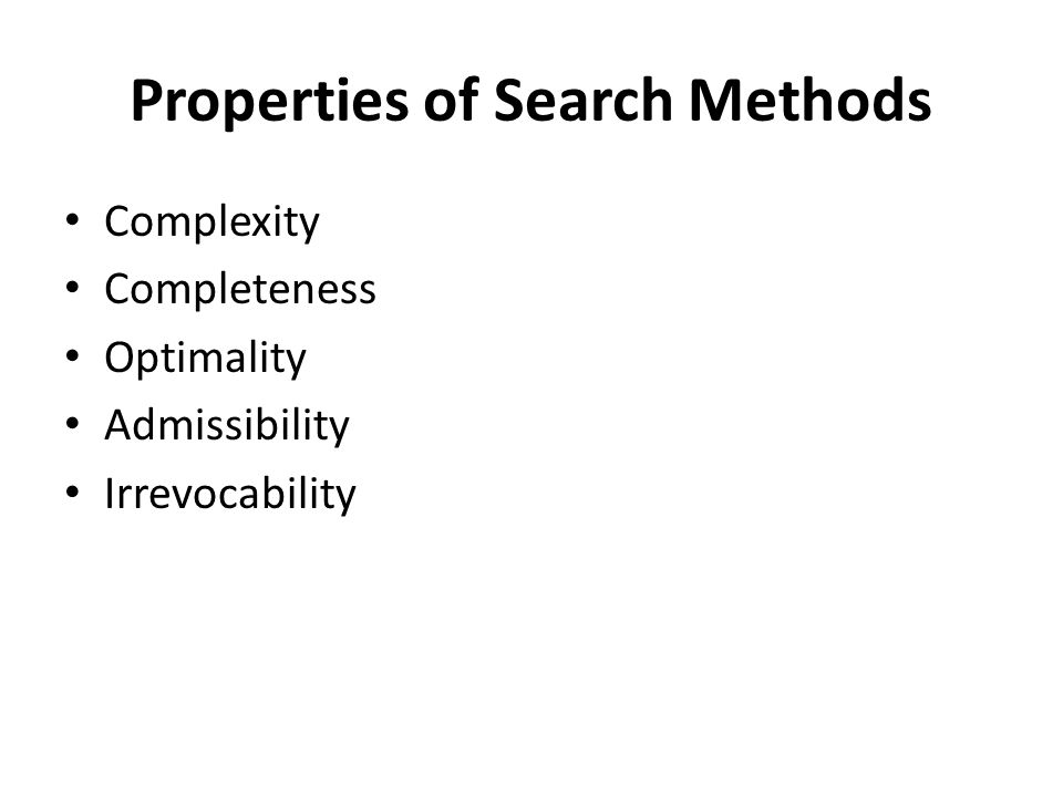 Properties of Search Methods Complexity Completeness Optimality Admissibility Irrevocability