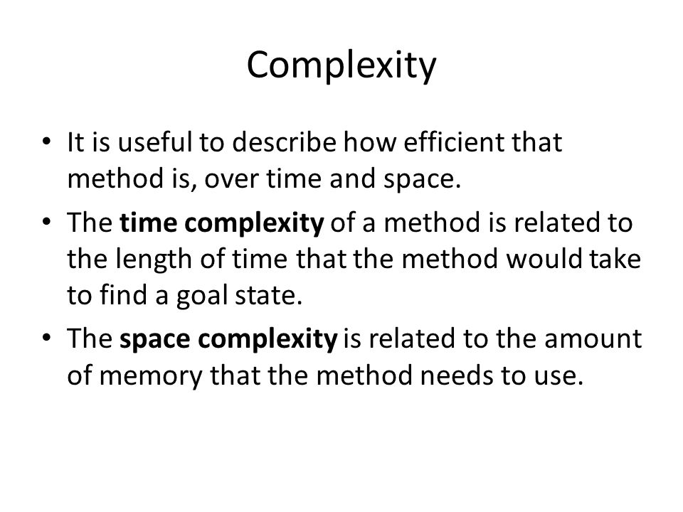 Complexity It is useful to describe how efficient that method is, over time and space. The time complexity of a method is related to the length of tim