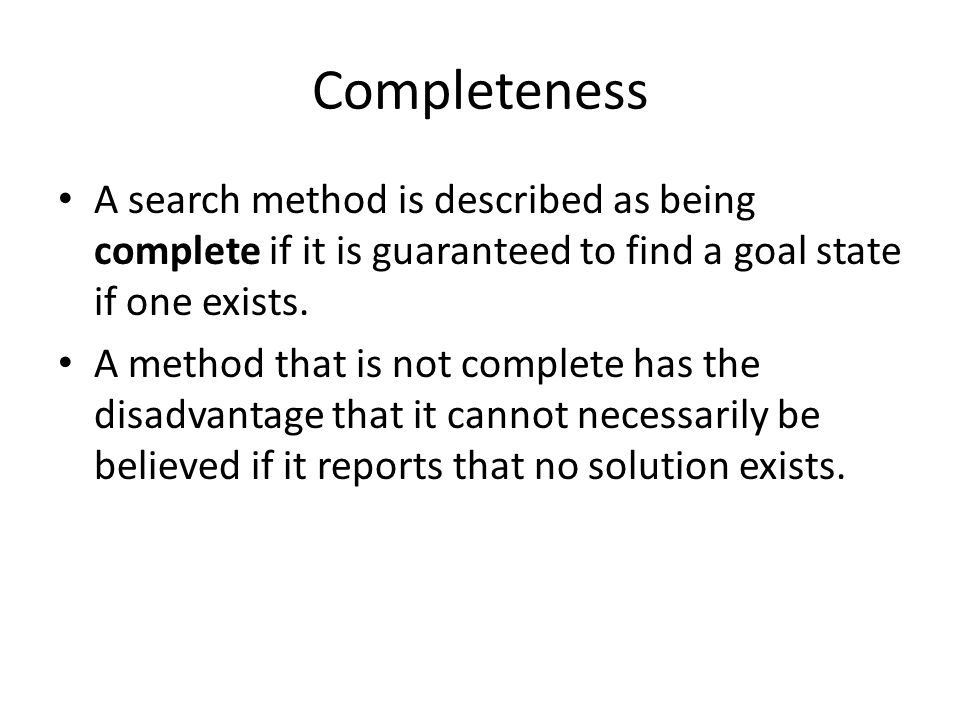 Completeness A search method is described as being complete if it is guaranteed to find a goal state if one exists. A method that is not complete has