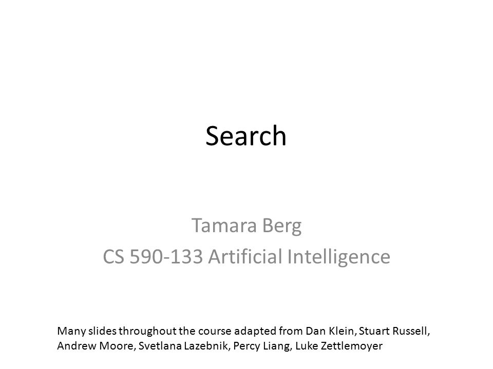 Search Tamara Berg CS 590-133 Artificial Intelligence Many slides throughout the course adapted from Dan Klein, Stuart Russell, Andrew Moore, Svetlana