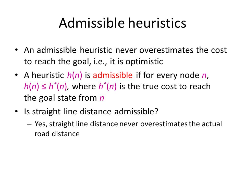 Admissible heuristics An admissible heuristic never overestimates the cost to reach the goal, i.e., it is optimistic A heuristic h(n) is admissible if