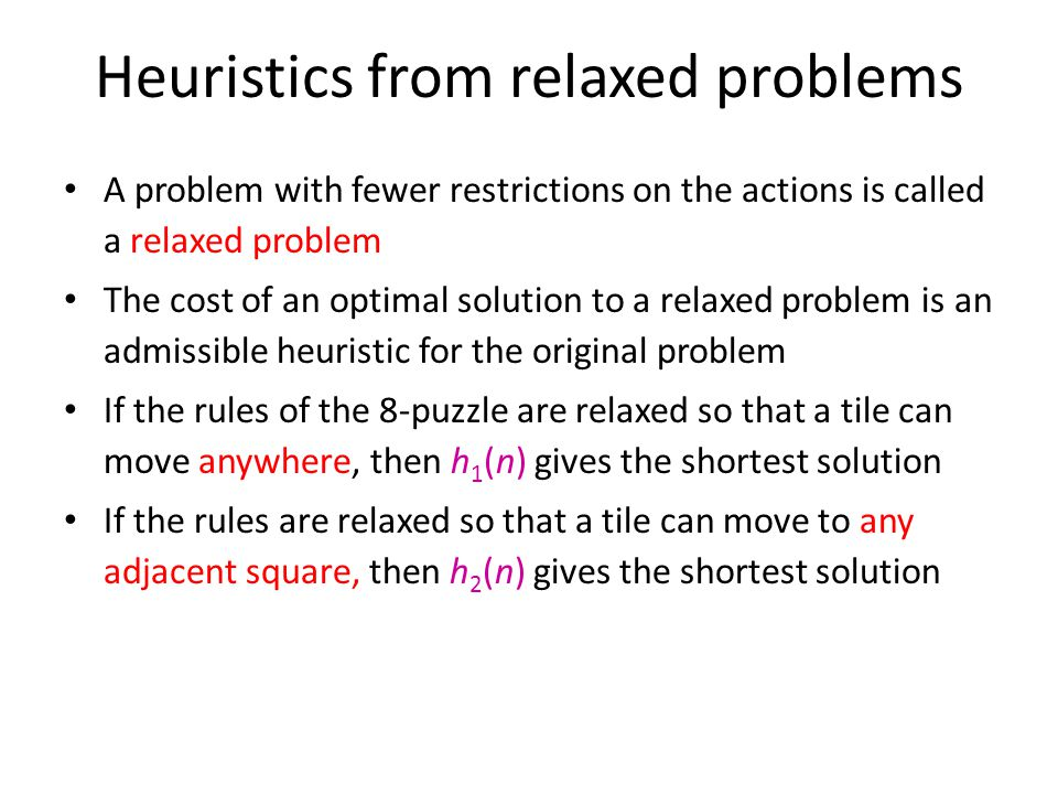 Heuristics from relaxed problems A problem with fewer restrictions on the actions is called a relaxed problem The cost of an optimal solution to a rel