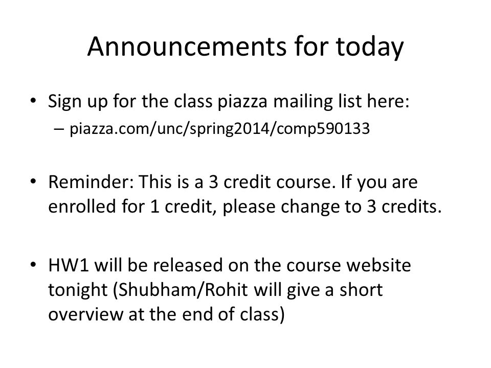 Announcements for today Sign up for the class piazza mailing list here: – piazza.com/unc/spring2014/comp590133 Reminder: This is a 3 credit course. If