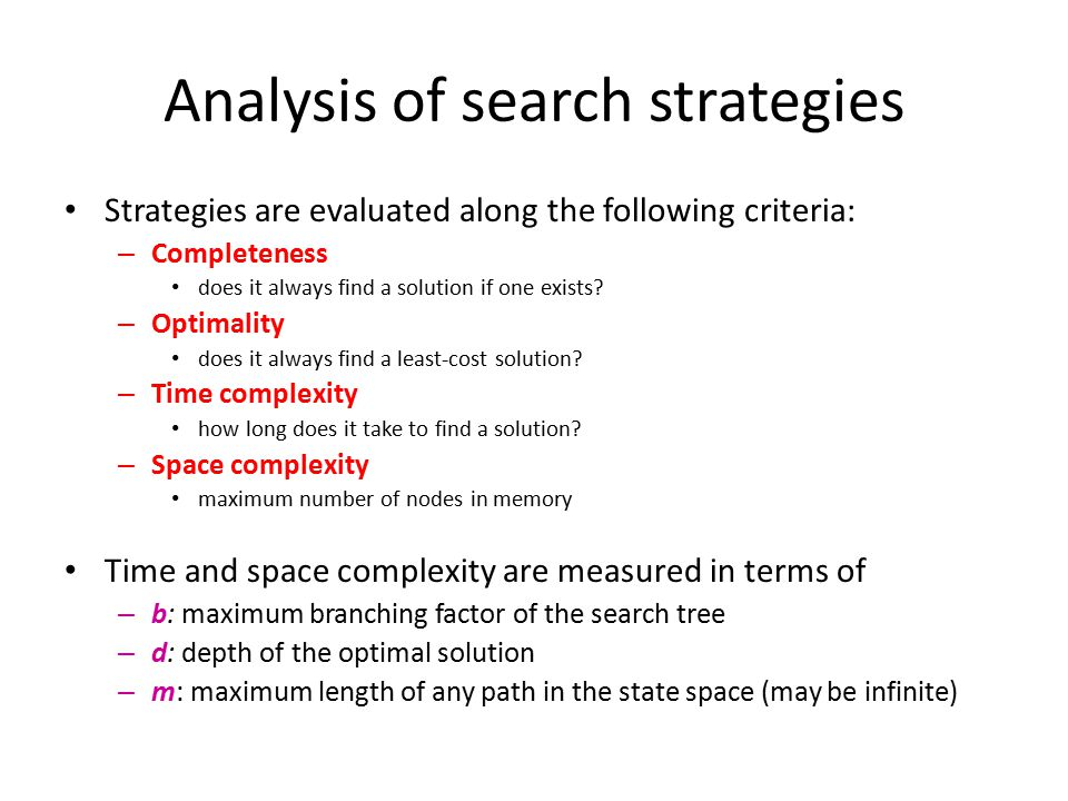 Analysis of search strategies Strategies are evaluated along the following criteria: – Completeness does it always find a solution if one exists? – Op
