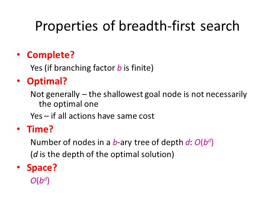 Properties of breadth-first search Complete? Yes (if branching factor b is finite) Optimal? Not generally – the shallowest goal node is not necessaril