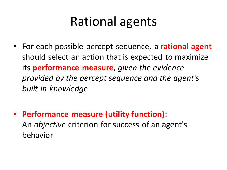 Types of agents Reflex agent Consider how the world IS Choose action based on current percept (and maybe memory or a model of the world's current state) Do not consider the future consequences of their actions Planning agent Consider how the world WOULD BE Decisions based on (hypothesized) consequences of actions Must have a model of how the world evolves in response to actions Must formulate a goal (test)
