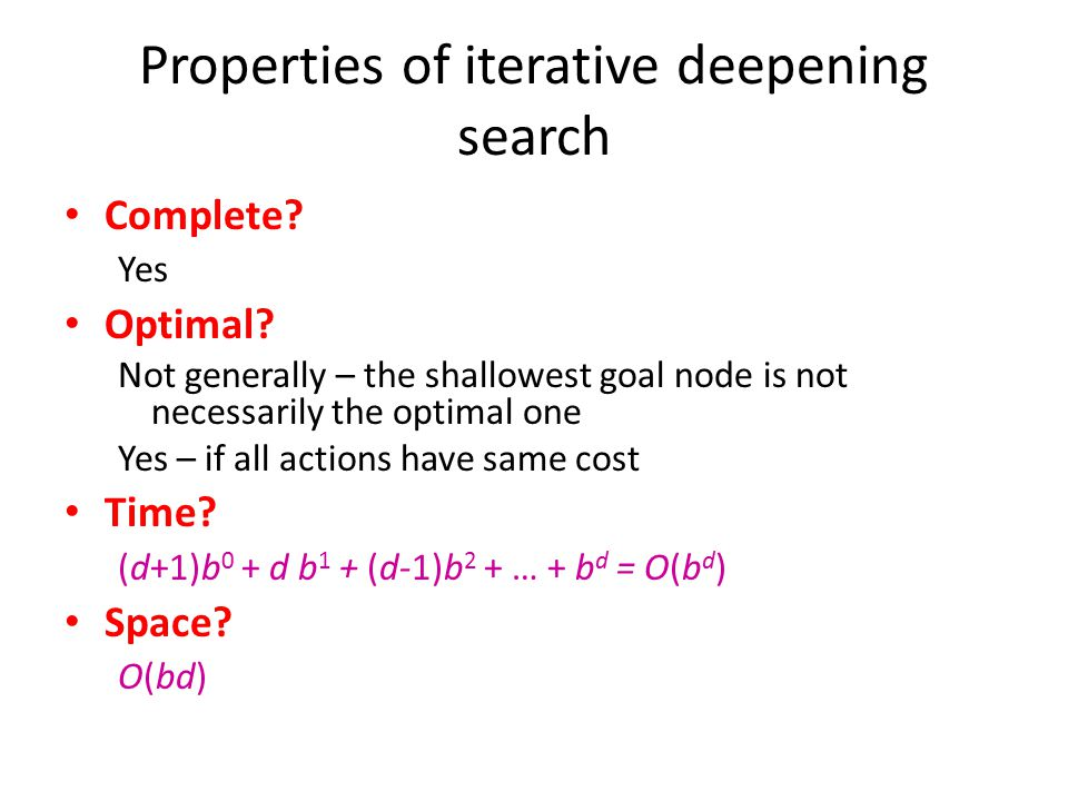Properties of iterative deepening search Complete? Yes Optimal? Not generally – the shallowest goal node is not necessarily the optimal one Yes – if a