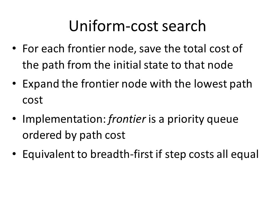 Uniform-cost search For each frontier node, save the total cost of the path from the initial state to that node Expand the frontier node with the lowe