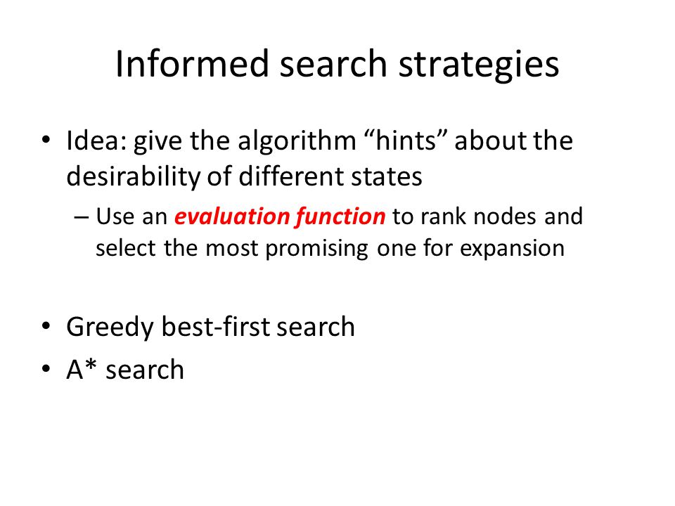 "Informed search strategies Idea: give the algorithm ""hints"" about the desirability of different states – Use an evaluation function to rank nodes and"