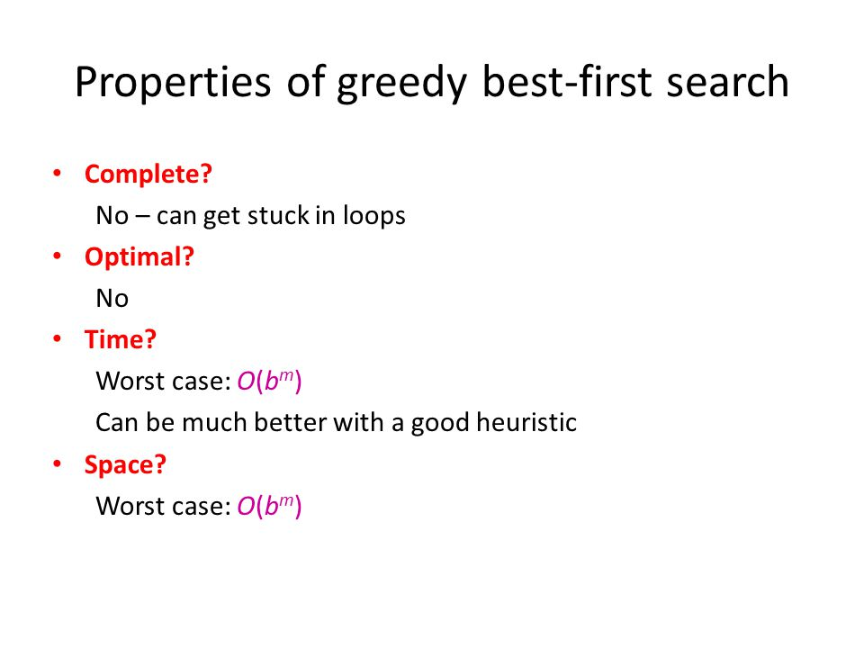 Properties of greedy best-first search Complete? No – can get stuck in loops Optimal? No Time? Worst case: O(b m ) Can be much better with a good heur