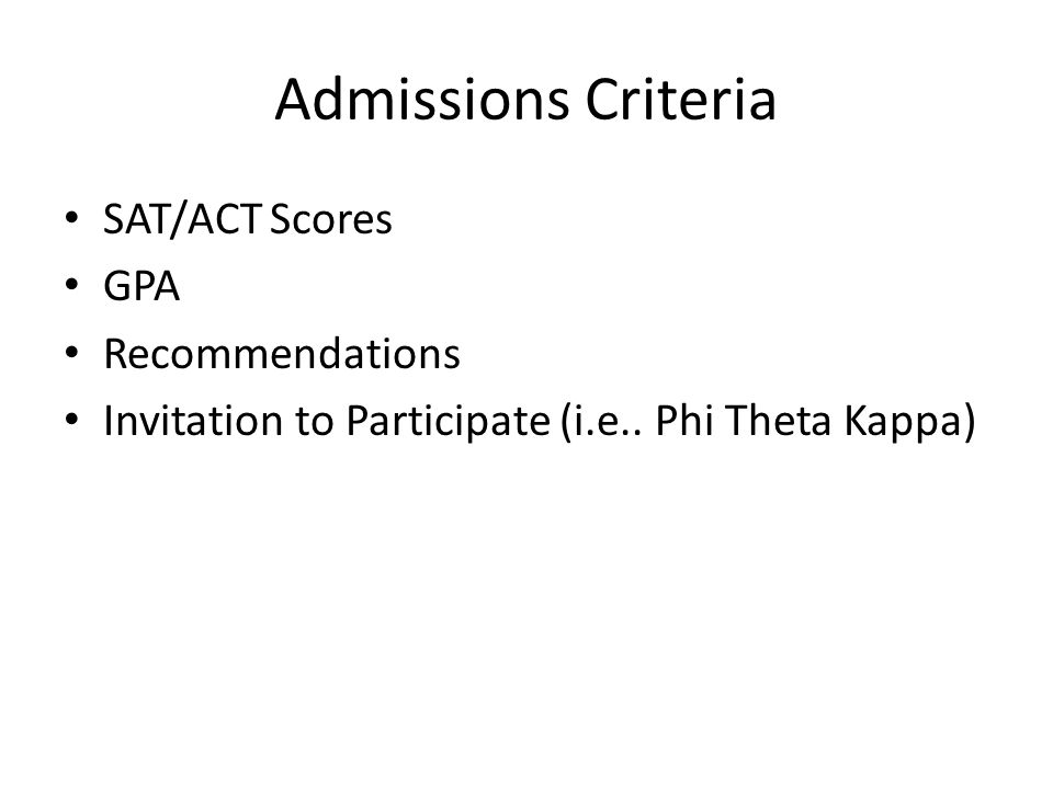 Admissions Criteria SAT/ACT Scores GPA Recommendations Invitation to Participate (i.e..