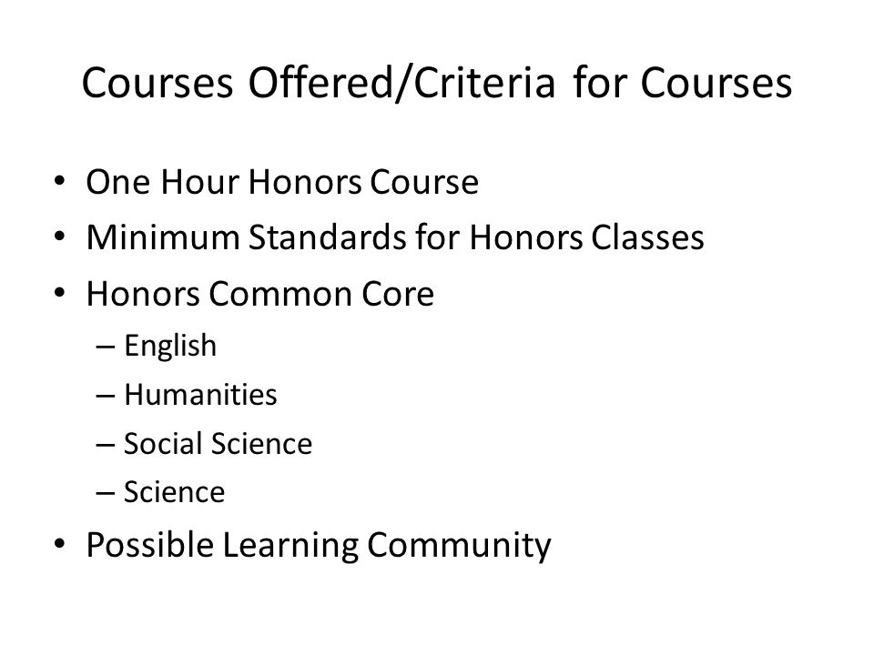 Courses Offered/Criteria for Courses One Hour Honors Course Minimum Standards for Honors Classes Honors Common Core – English – Humanities – Social Science – Science Possible Learning Community
