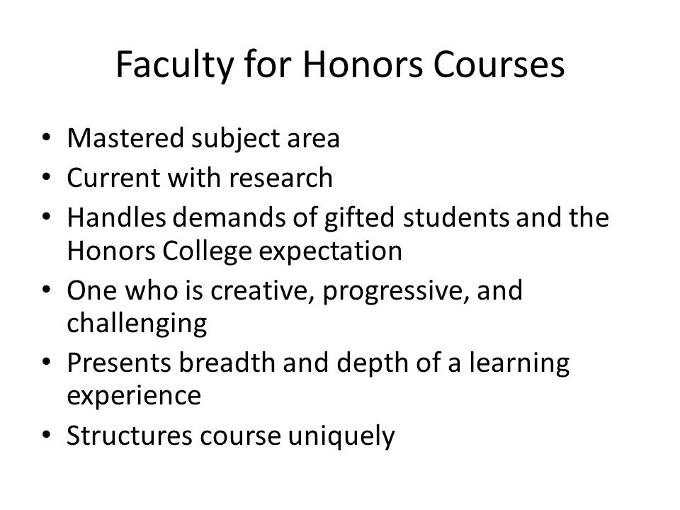 Faculty for Honors Courses Mastered subject area Current with research Handles demands of gifted students and the Honors College expectation One who is creative, progressive, and challenging Presents breadth and depth of a learning experience Structures course uniquely