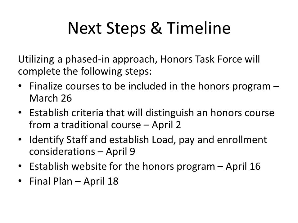 Next Steps & Timeline Utilizing a phased-in approach, Honors Task Force will complete the following steps: Finalize courses to be included in the honors program – March 26 Establish criteria that will distinguish an honors course from a traditional course – April 2 Identify Staff and establish Load, pay and enrollment considerations – April 9 Establish website for the honors program – April 16 Final Plan – April 18