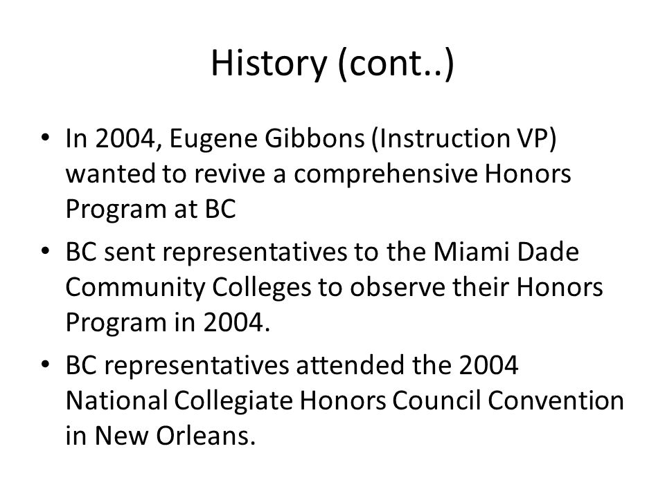 History (cont..) In 2004, Eugene Gibbons (Instruction VP) wanted to revive a comprehensive Honors Program at BC BC sent representatives to the Miami Dade Community Colleges to observe their Honors Program in 2004.