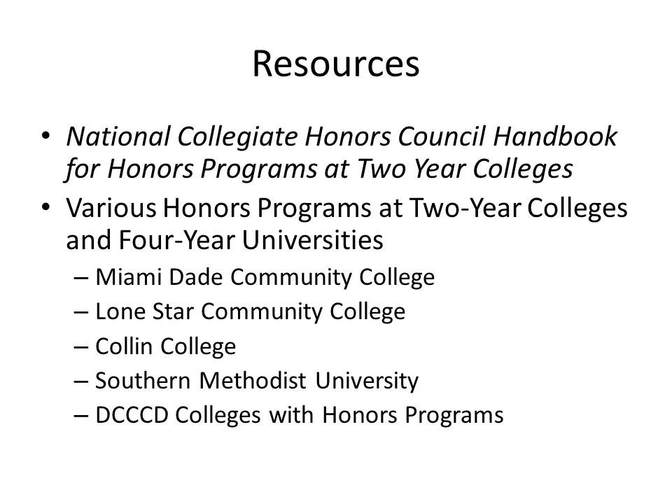 Resources National Collegiate Honors Council Handbook for Honors Programs at Two Year Colleges Various Honors Programs at Two-Year Colleges and Four-Year Universities – Miami Dade Community College – Lone Star Community College – Collin College – Southern Methodist University – DCCCD Colleges with Honors Programs