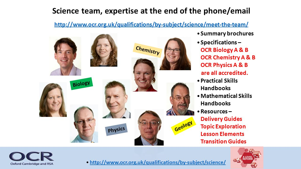 Science team, expertise at the end of the phone/email http://www.ocr.org.uk/qualifications/by-subject/science/meet-the-team/ Summary brochures Specifications – OCR Biology A & B OCR Chemistry A & B OCR Physics A & B are all accredited.