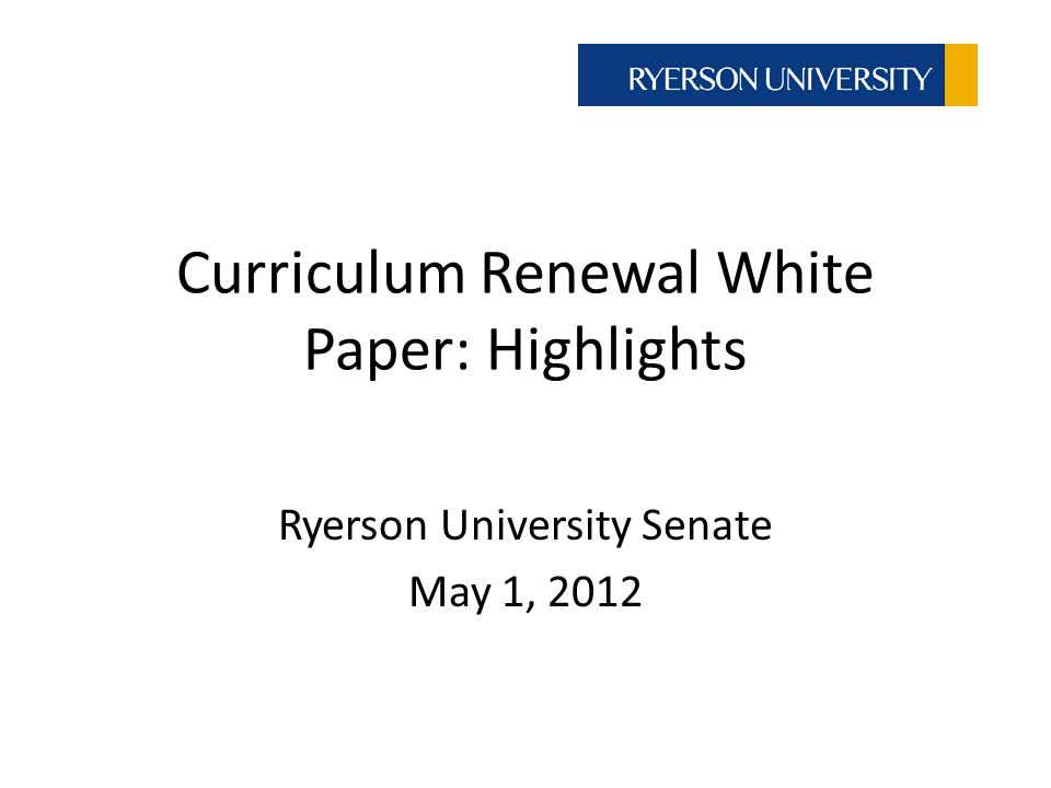 Curriculum Renewal White Paper: Highlights Ryerson University Senate May 1, 2012