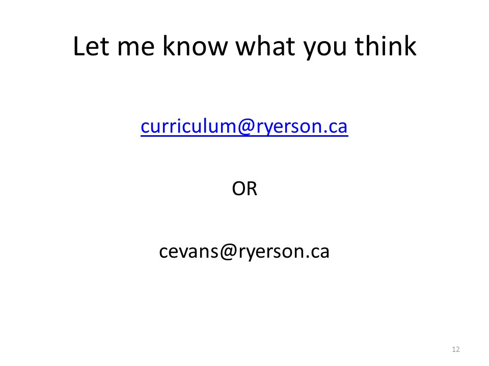 Let me know what you think curriculum@ryerson.ca OR cevans@ryerson.ca 12