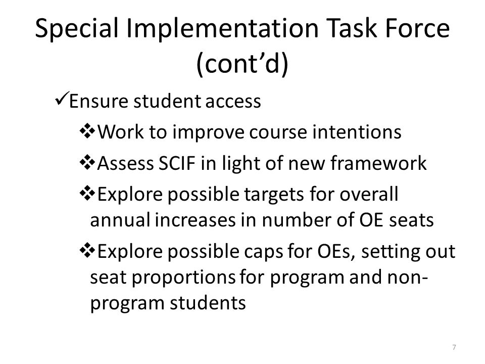Special Implementation Task Force (cont'd) Ensure student access  Work to improve course intentions  Assess SCIF in light of new framework  Explore possible targets for overall annual increases in number of OE seats  Explore possible caps for OEs, setting out seat proportions for program and non- program students 7