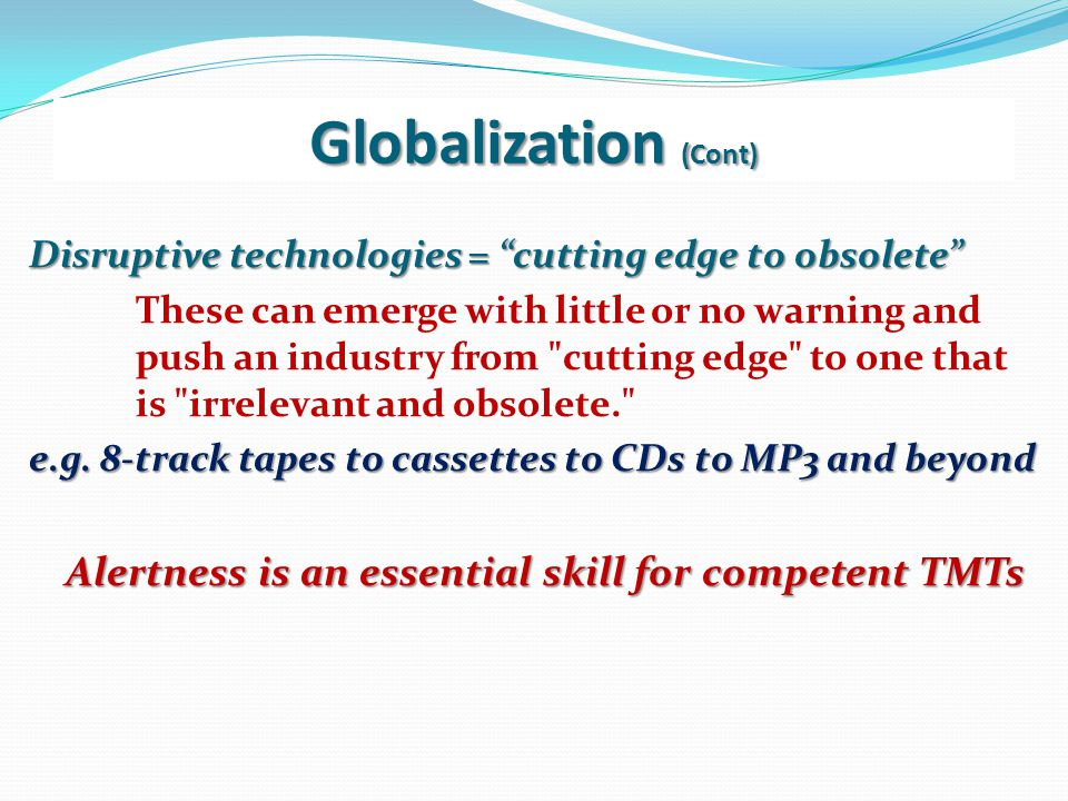 Globalization (Cont) Market opportunities not even imaginable a decade ago are now realities. The global economy is also able to deliver new and more
