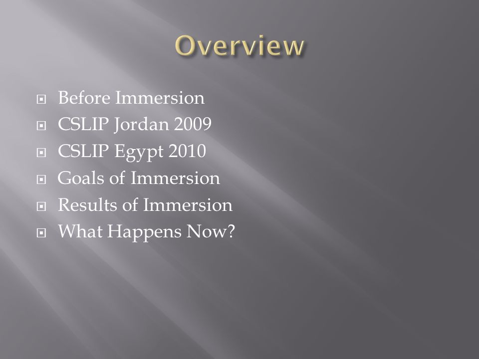  Before Immersion  CSLIP Jordan 2009  CSLIP Egypt 2010  Goals of Immersion  Results of Immersion  What Happens Now
