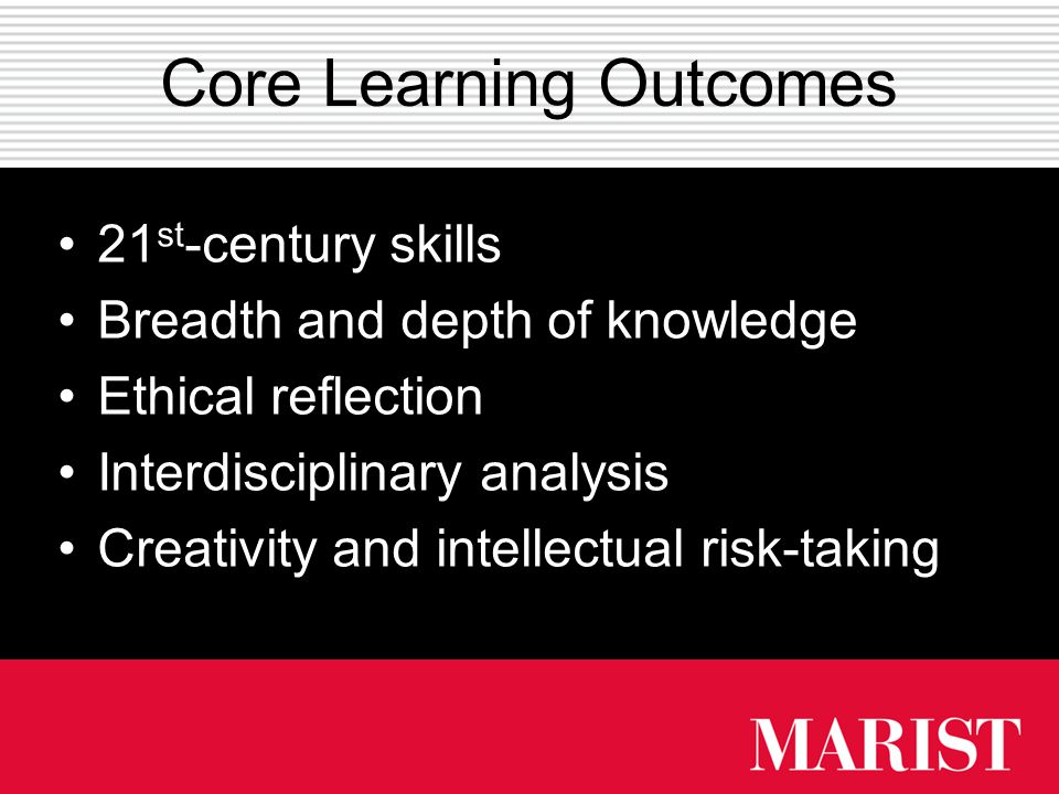 Core Learning Outcomes 21 st -century skills Breadth and depth of knowledge Ethical reflection Interdisciplinary analysis Creativity and intellectual risk-taking