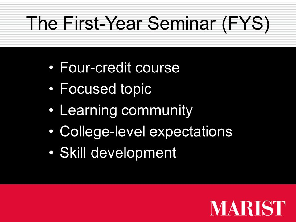 The First-Year Seminar (FYS) Four-credit course Focused topic Learning community College-level expectations Skill development
