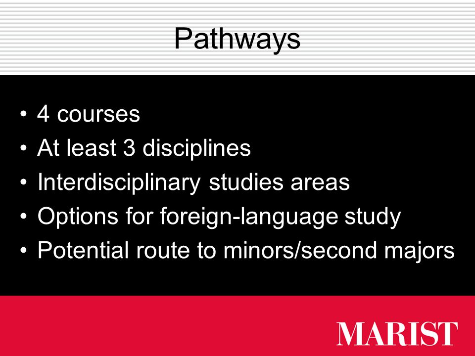 Pathways 4 courses At least 3 disciplines Interdisciplinary studies areas Options for foreign-language study Potential route to minors/second majors