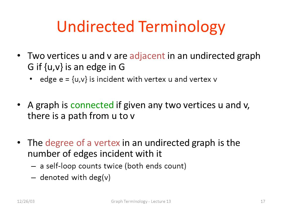 12/26/03Graph Terminology - Lecture 1317 Undirected Terminology Two vertices u and v are adjacent in an undirected graph G if {u,v} is an edge in G ed