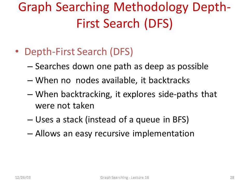 12/26/03Graph Searching - Lecture 1628 Graph Searching Methodology Depth- First Search (DFS) Depth-First Search (DFS) – Searches down one path as deep as possible – When no nodes available, it backtracks – When backtracking, it explores side-paths that were not taken – Uses a stack (instead of a queue in BFS) – Allows an easy recursive implementation