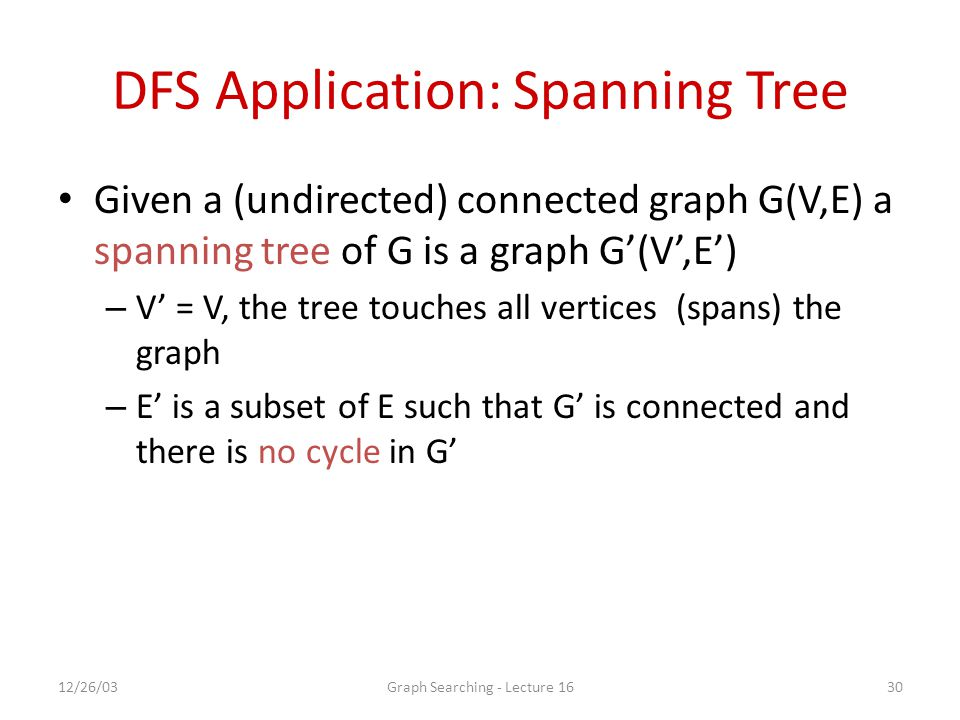 12/26/03Graph Searching - Lecture 1630 DFS Application: Spanning Tree Given a (undirected) connected graph G(V,E) a spanning tree of G is a graph G'(V',E') – V' = V, the tree touches all vertices (spans) the graph – E' is a subset of E such that G' is connected and there is no cycle in G'