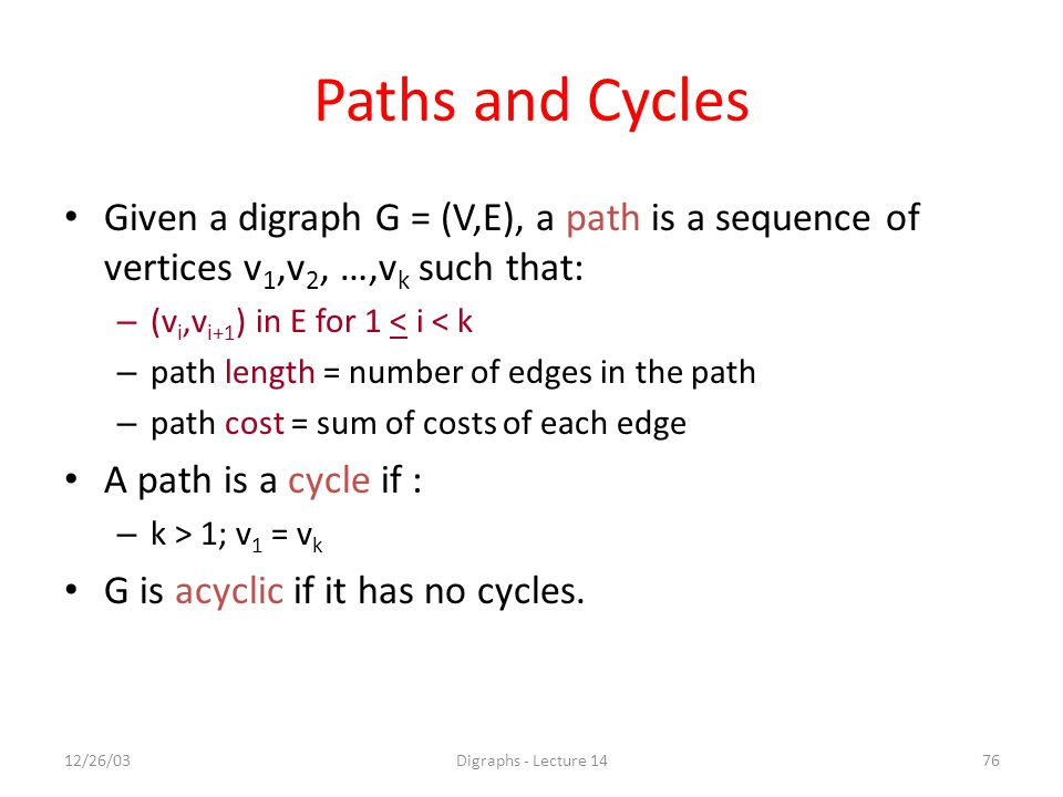 12/26/03Digraphs - Lecture 1476 Paths and Cycles Given a digraph G = (V,E), a path is a sequence of vertices v 1,v 2, …,v k such that: – (v i,v i+1 )